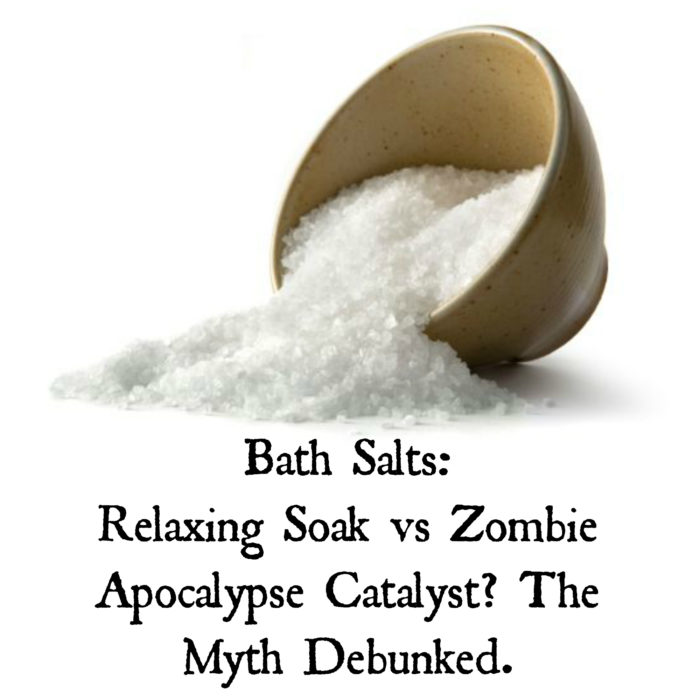 Bath Salts: Relaxing Soak vs Zombie Apocalypse Catalyst? The Myth Debunked.